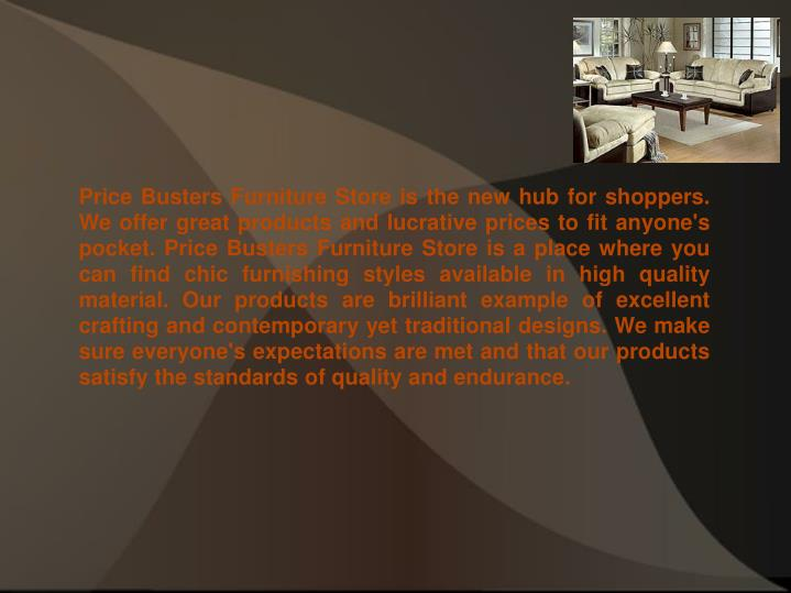 Price Busters Furniture Store is the new hub for shoppers. We offer great products and lucrative pri...