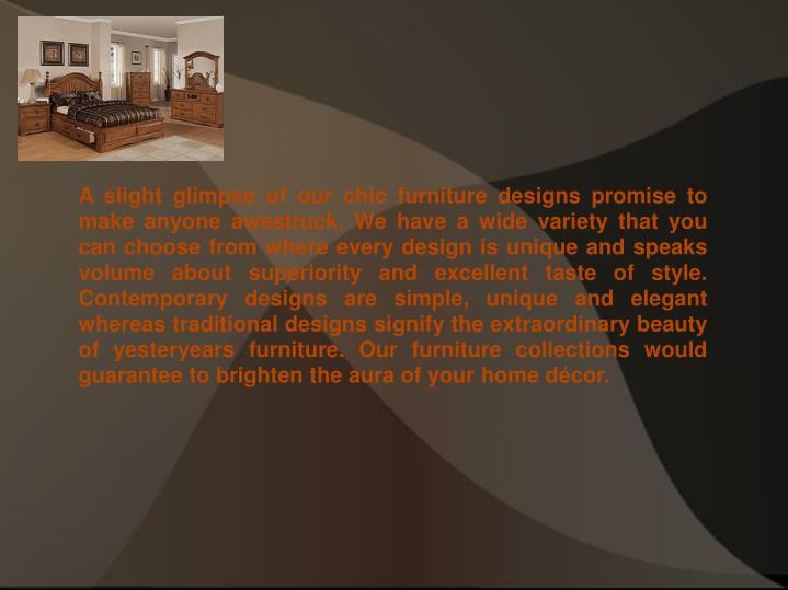 A slight glimpse of our chic furniture designs promise to make anyone awestruck. We have a wide vari...