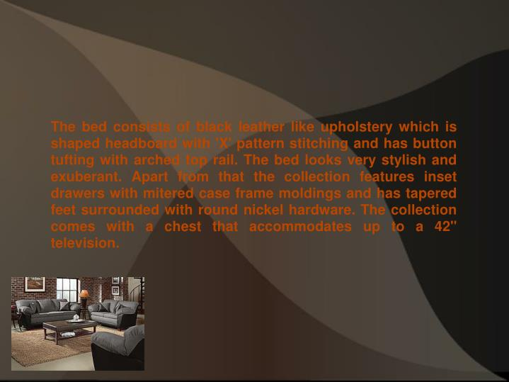 """The bed consists of black leather like upholstery which is shaped headboard with 'X' pattern stitching and has button tufting with arched top rail. The bed looks very stylish and exuberant. Apart from that the collection features inset drawers with mitered case frame moldings and has tapered feet surrounded with round nickel hardware. The collection comes with a chest that accommodates up to a 42"""" television."""