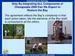 only by integrating all components of chesapeake 2000 can we expect to restore the bay