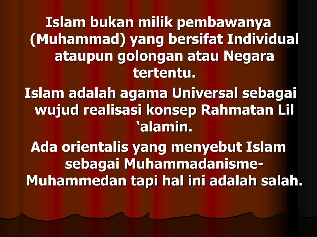Islam bukan milik pembawanya (Muhammad) yang bersifat Individual ataupun golongan atau Negara tertentu.