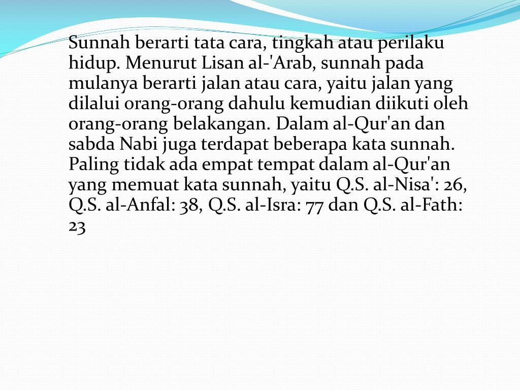 Sunnah berarti tata cara, tingkah atau perilaku hidup. Menurut Lisan al-'Arab, sunnah pada mulanya berarti jalan atau cara, yaitu jalan yang dilalui orang-orang dahulu kemudian diikuti oleh orang-orang belakangan. Dalam al-Qur'an dan sabda Nabi juga terdapat beberapa kata sunnah. Paling tidak ada empat tempat dalam al-Qur'an yang memuat kata sunnah, yaitu Q.S. al-Nisa': 26, Q.S. al-Anfal: 38, Q.S. al-Isra: 77 dan Q.S. al-Fath: 23