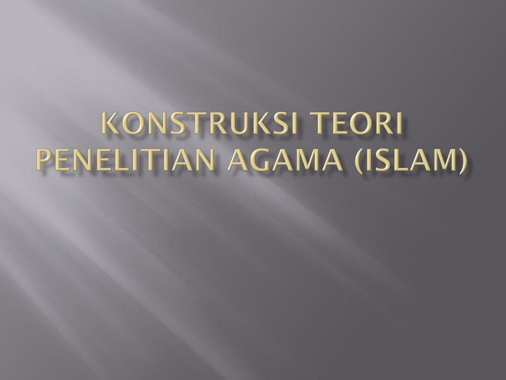 KONSTRUKSI TEORI PENELITIAN AGAMA (ISLAM)
