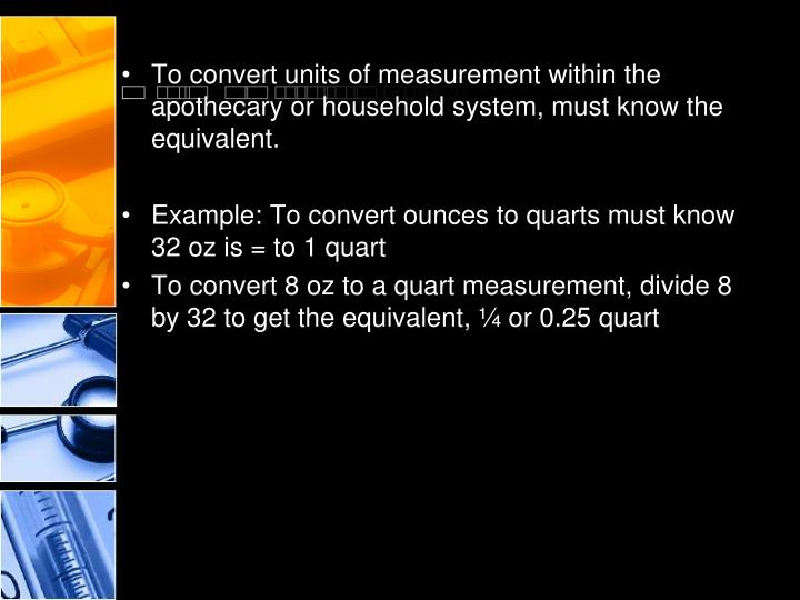 To convert units of measurement within the apothecary or household system, must know the equivalent.
