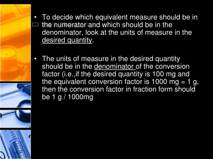 To decide which equivalent measure should be in the numerator and which should be in the denominator, look at the units of measure in the
