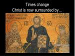 times change christ is now surrounded by