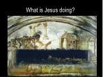 what is jesus doing
