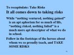 to recapitulate take risks it all comes down to taking risks