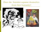 does the scientist separate themselves from their humanity