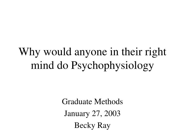 why would anyone in their right mind do psychophysiology n.