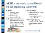 alte is currently tracked based on the presenting symptoms