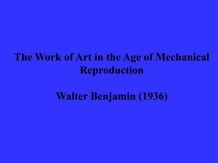 the work of art in the age of mechanical reproduction walter benjamin 1936 n.