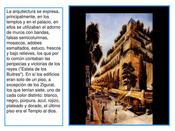 """La arquitectura se expresa, principalmente, en los templos y en el palacio, en ellos se utilizaban el adorno de muros con bandas, falsas semicolumnas, mosaicos, adobes esmaltados, estuco, frescos y bajo relieves, los que por lo común contaban las peripecias y victorias de los reyes (""""Estela de los Buitres""""). En sí los edificios eran solo de un piso, a excepción de los Zigurat, los que tenían siete, uno de cada color distinto: blanco, negro, púrpura, azul, rojizo, plateado y dorado, el último piso era el Templo al dios."""