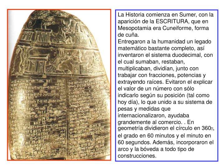 La Historia comienza en Sumer, con la aparición de la ESCRITURA, que en Mesopotamia era Cuneiforme, forma de cuña.