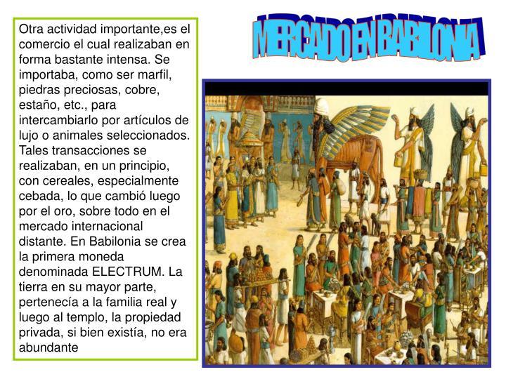 Otra actividad importante,es el comercio el cual realizaban en forma bastante intensa. Se importaba, como ser marfil, piedras preciosas, cobre, estaño, etc., para intercambiarlo por artículos de lujo o animales seleccionados. Tales transacciones se realizaban, en un principio, con cereales, especialmente cebada, lo que cambió luego por el oro, sobre todo en el mercado internacional distante. En Babilonia se crea la primera moneda denominada ELECTRUM. La tierra en su mayor parte, pertenecía a la familia real y luego al templo, la propiedad privada, si bien existía, no era abundante