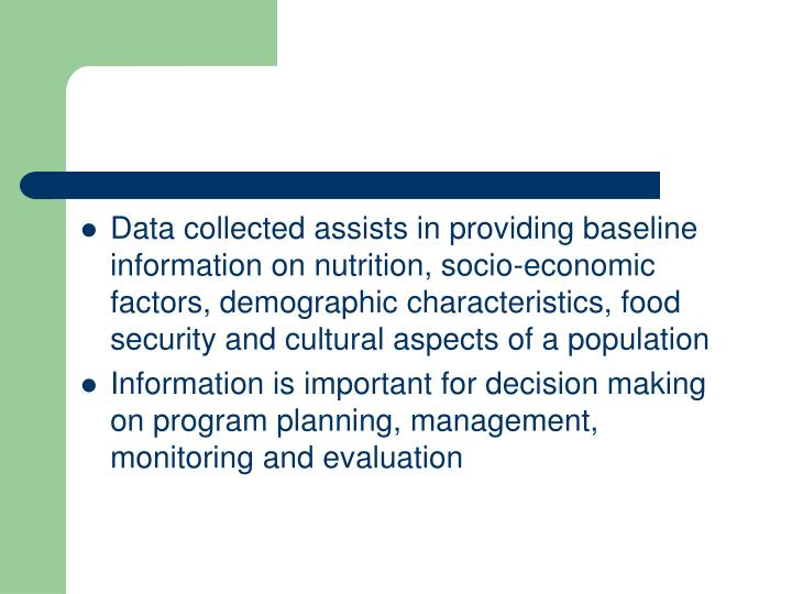 Data collected assists in providing baseline information on nutrition, socio-economic factors, demographic characteristics, food security and cultural aspects of a population