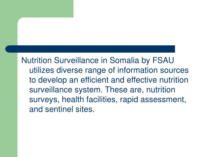 Nutrition Surveillance in Somalia by FSAU utilizes diverse range of information sources to develop an efficient and effective nutrition surveillance system. These are, nutrition surveys, health facilities, rapid assessment, and sentinel sites.