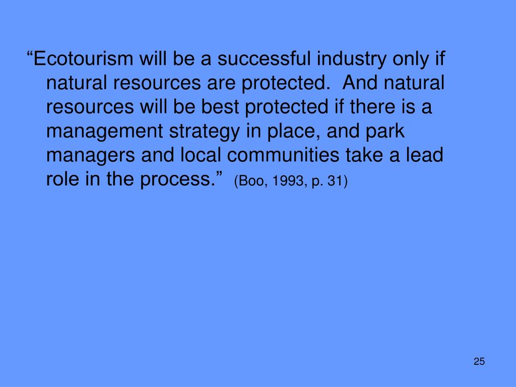 """""""Ecotourism will be a successful industry only if natural resources are protected.  And natural resources will be best protected if there is a management strategy in place, and park managers and local communities take a lead role in the process."""""""