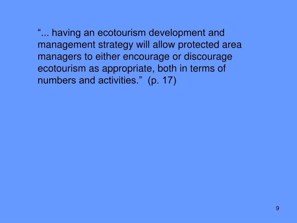 """""""... having an ecotourism development and management strategy will allow protected area managers to either encourage or discourage ecotourism as appropriate, both in terms of numbers and activities.""""  (p. 17)"""