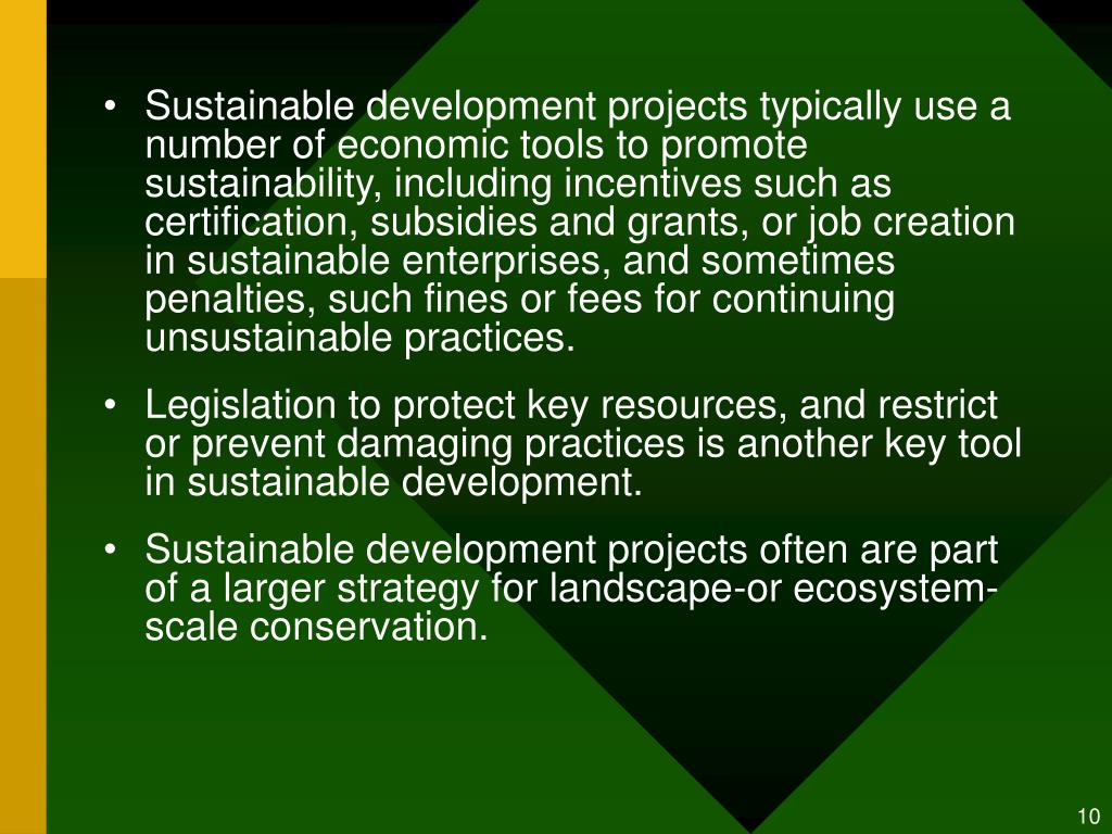Sustainable development projects typically use a number of economic tools to promote sustainability, including incentives such as certification, subsidies and grants, or job creation in sustainable enterprises, and sometimes penalties, such fines or fees for continuing unsustainable practices.