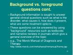 background vs foreground questions cont