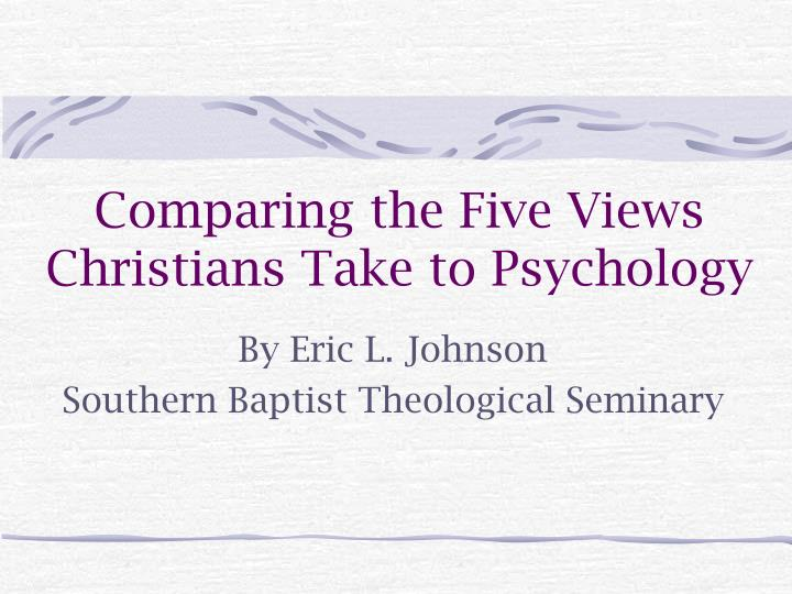 comparing the five views christians take to psychology n.