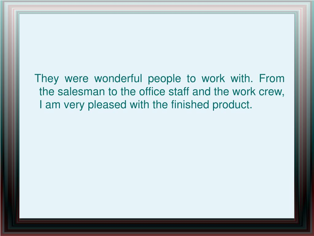 They were wonderful people to work with. From the salesman to the office staff and the work crew, I am very pleased with the finished product.