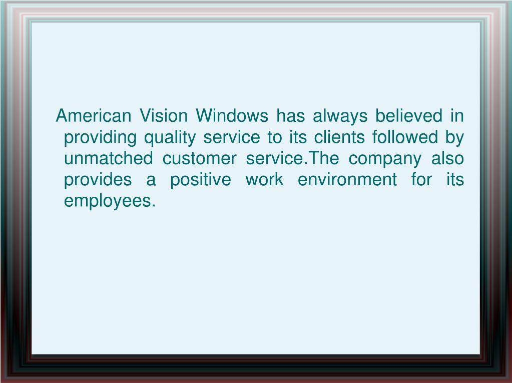 American Vision Windows has always believed in providing quality service to its clients followed by unmatched customer service.The company also provides a positive work environment for its employees.