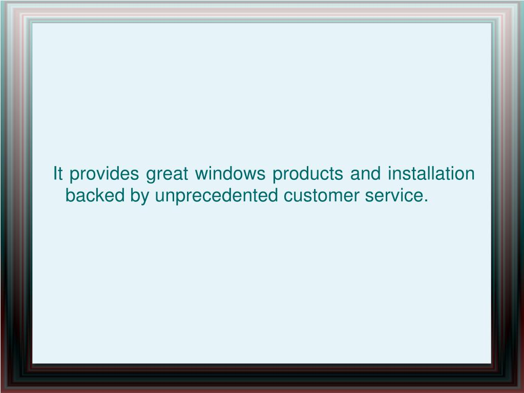 It provides great windows products and installation backed by unprecedented customer service.