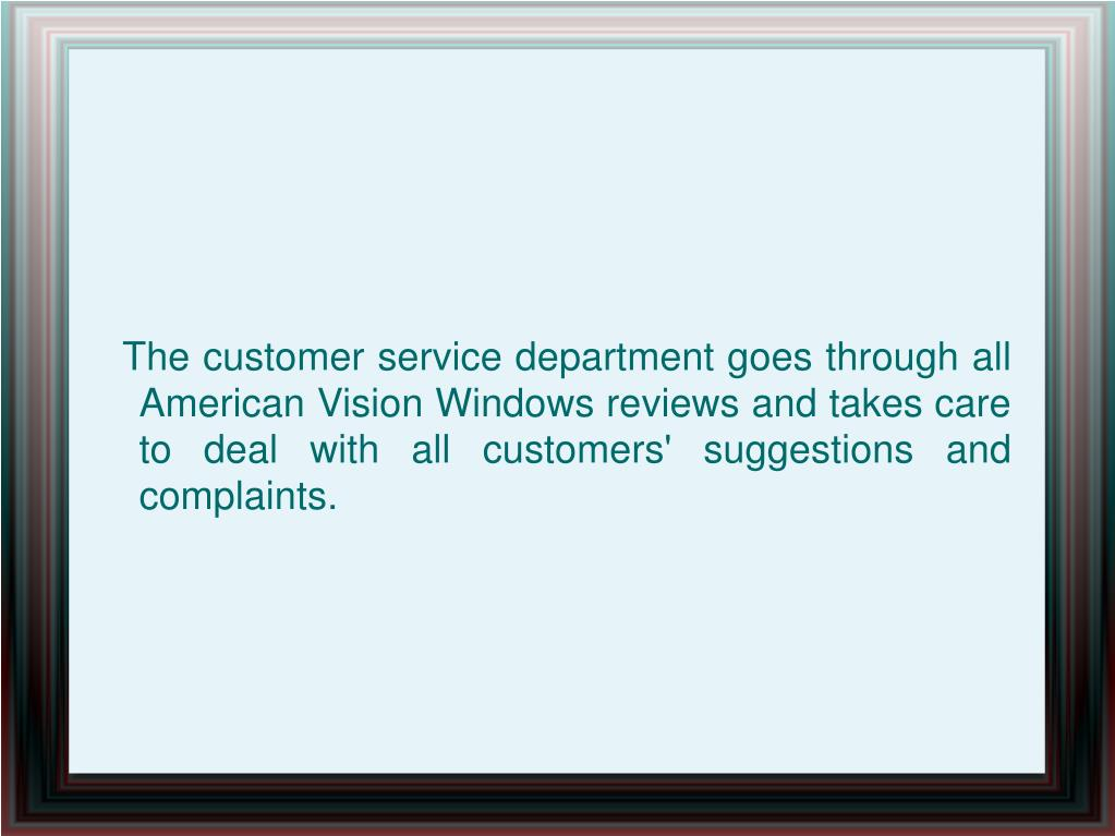 The customer service department goes through all American Vision Windows reviews and takes care to deal with all customers' suggestions and complaints.