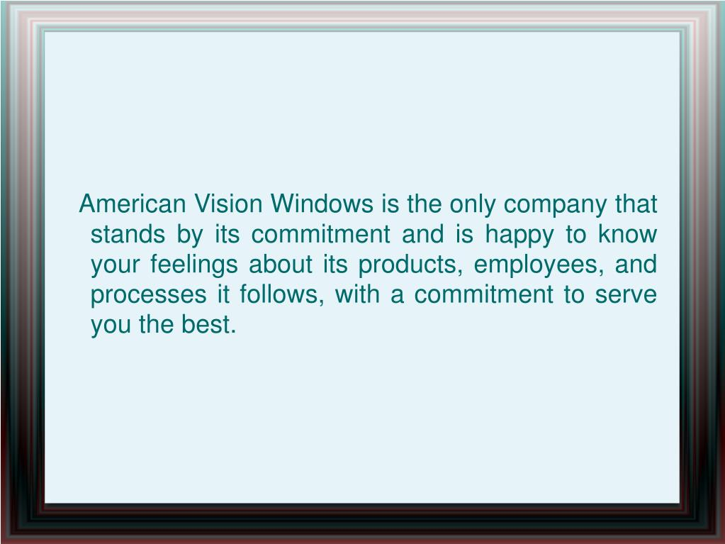 American Vision Windows is the only company that stands by its commitment and is happy to know your feelings about its products, employees, and processes it follows, with a commitment to serve you the best.