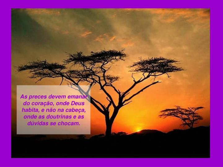 As preces devem emanar do coração, onde Deus habita, e não na cabeça, onde as doutrinas e as dú...