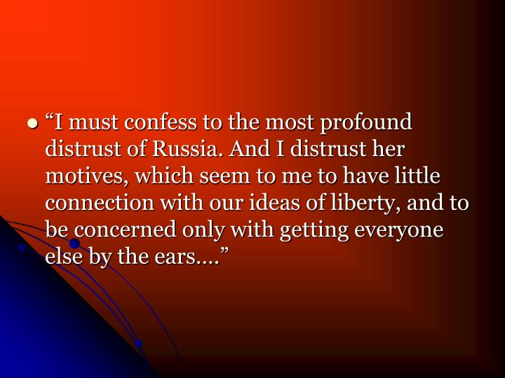 """""""I must confess to the most profound distrust of Russia. And I distrust her motives, which seem to..."""