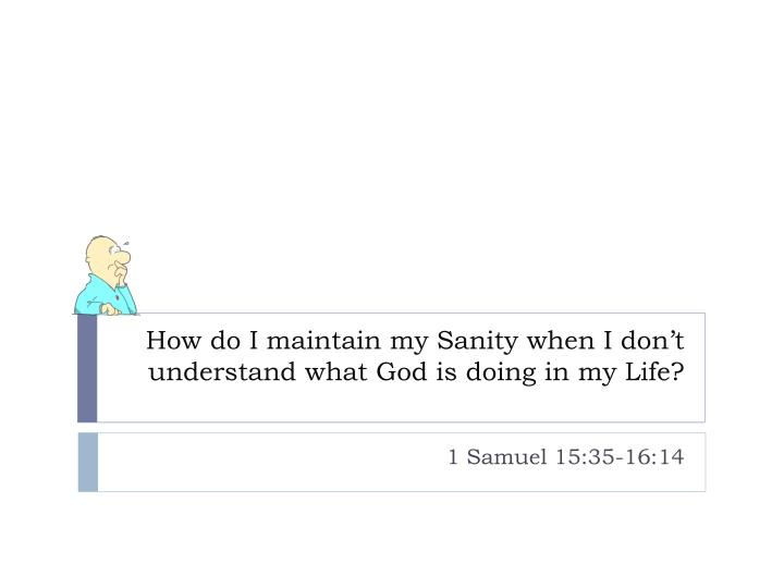 how do i maintain my sanity when i don t understand what god is doing in my life n.