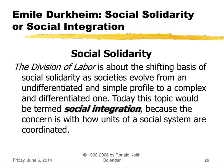 the social solidarity of emile durkheims theories to be true Theory of mechanical-organic solidarity: a shift towards modern society durkheim identified two types of social solidarity: mechanical and organic mechanical solidarity is like an inanimate solidarity, the parts of which cannot operate independently if the harmony and cohesion of the whole are to.