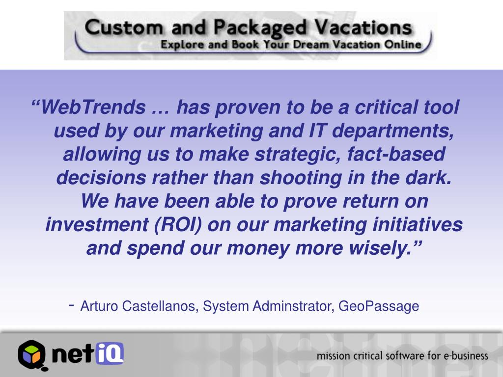 """""""WebTrends … has proven to be a critical tool used by our marketing and IT departments, allowing us to make strategic, fact-based decisions rather than shooting in the dark.  We have been able to prove return on investment (ROI) on our marketing initiatives and spend our money more wisely."""""""