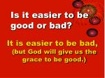 is it easier to be good or bad