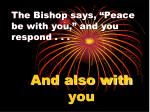 the bishop says peace be with you and you respond
