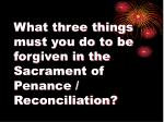 what three things must you do to be forgiven in the sacrament of penance reconciliation