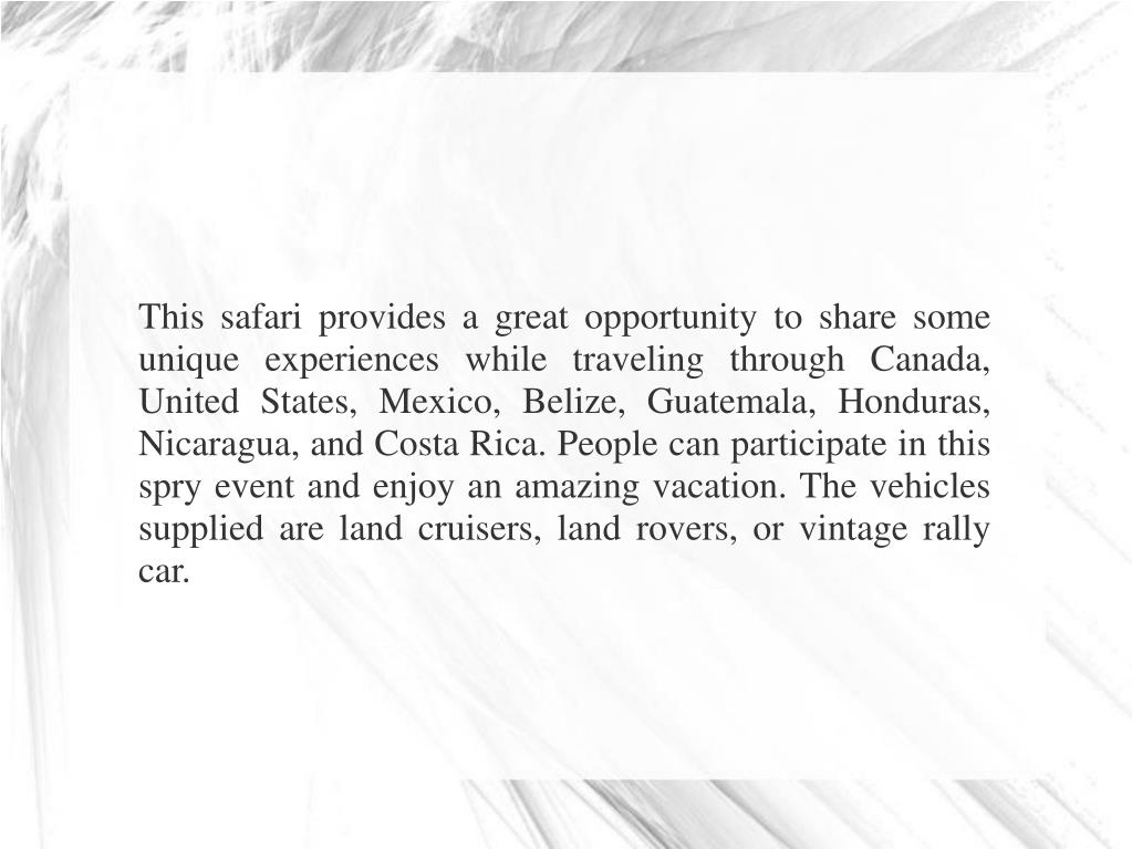 This safari provides a great opportunity to share some unique experiences while traveling through Canada, United States, Mexico, Belize, Guatemala, Honduras, Nicaragua, and Costa Rica. People can participate in this spry event and enjoy an amazing vacation. The vehicles supplied are land cruisers, land rovers, or vintage rally car.