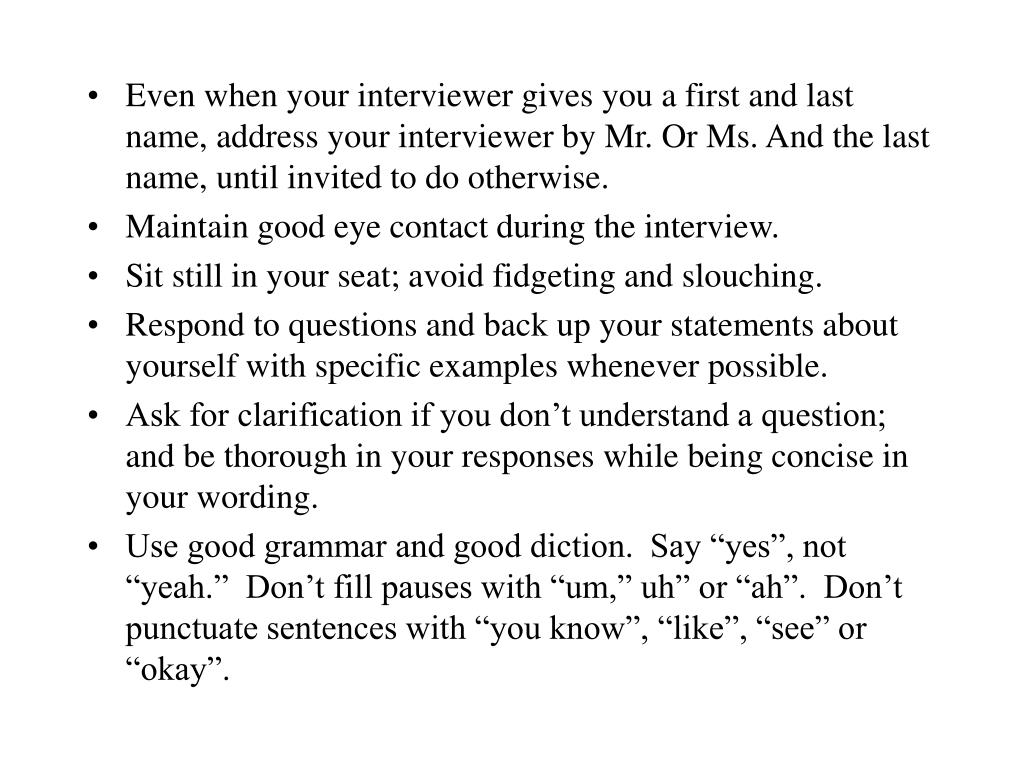 Even when your interviewer gives you a first and last name, address your interviewer by Mr. Or Ms. And the last name, until invited to do otherwise.