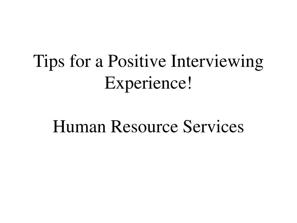 tips for a positive interviewing experience human resource services l.