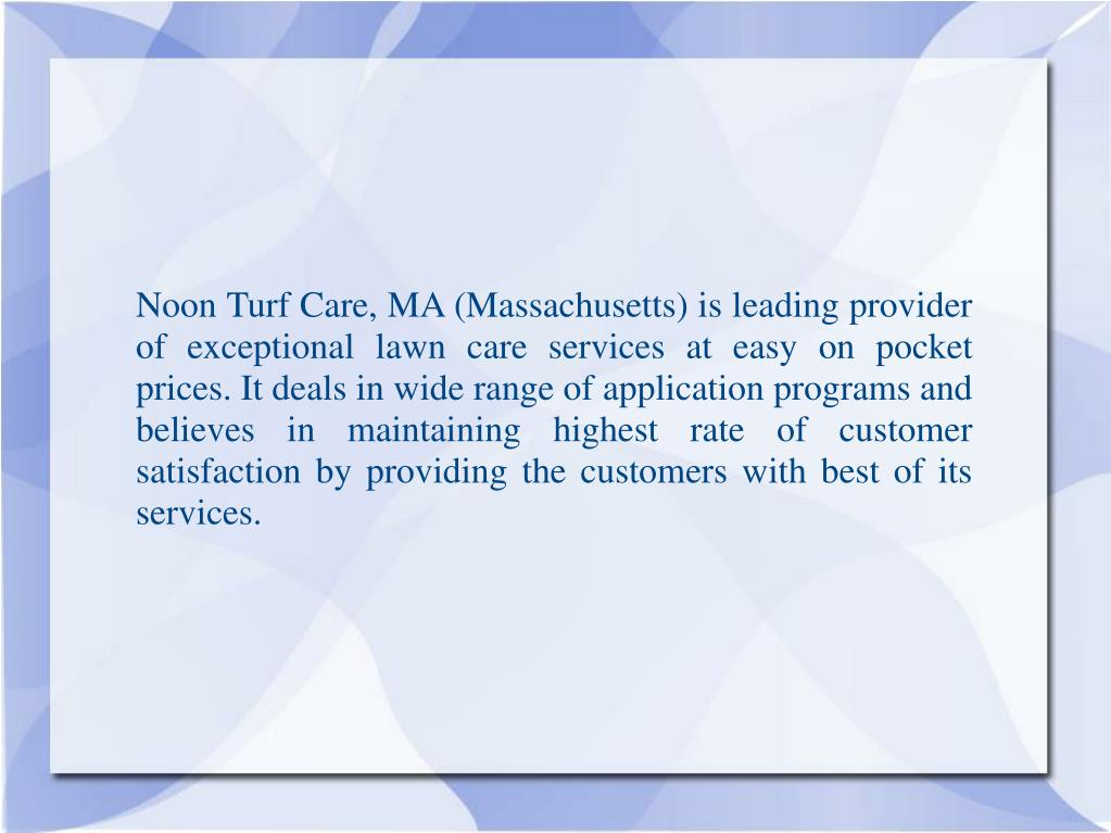 Noon Turf Care, MA (Massachusetts) is leading provider of exceptional lawn care services at easy on pocket prices. It deals in wide range of application programs and believes in maintaining highest rate of customer satisfaction by providing the customers with best of its services.