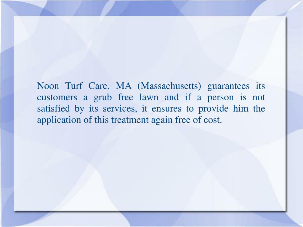 Noon Turf Care, MA (Massachusetts) guarantees its customers a grub free lawn and if a person is not satisfied by its services, it ensures to provide him the application of this treatment again free of cost.