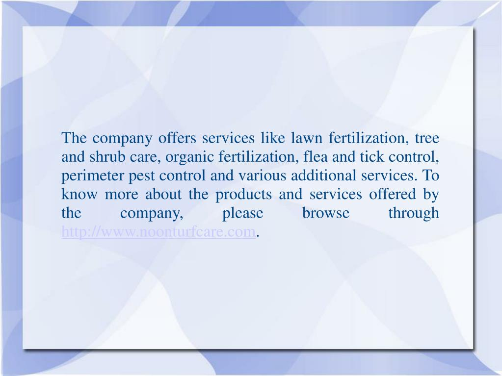 The company offers services like lawn fertilization, tree and shrub care, organic fertilization, flea and tick control, perimeter pest control and various additional services. To know more about the products and services offered by the company, please browse through