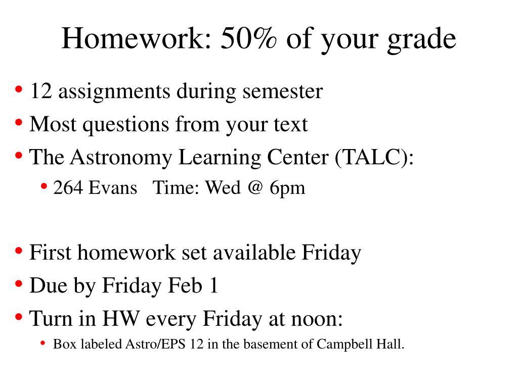 Homework: 50% of your grade