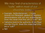 we may find characteristics of cults within most of our churches today