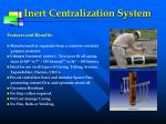 inert centralization system