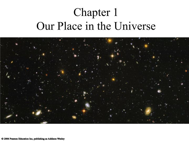 our place in the universe Our place in the universe in both space and time the study of cosmic evolution allows us to see the universe as it really is, to reflect on our place in it.