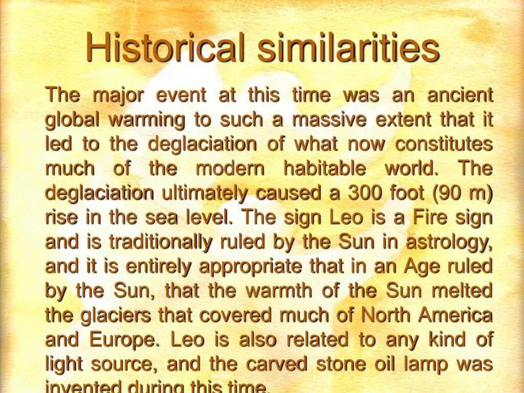 The major event at this time was an ancient global warming to such a massive extent that it led to the deglaciation of what now constitutes much of the modern habitable world. The deglaciation ultimately caused a 300 foot (90 m) rise in the sea level. The sign Leo is a Fire sign and is traditionally ruled by the Sun in astrology, and it is entirely appropriate that in an Age ruled by the Sun, that the warmth of the Sun melted the glaciers that covered much of North America and Europe. Leo is also related to any kind of light source, and the carved stone oil lamp was invented during this time.